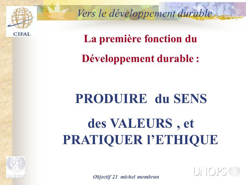 Objectif 21 michel mombrun La première fonction du Développement durable : PRODUIRE du SENS des VALEURS, et PRATIQUER l'ETHIQUE Vers le développement