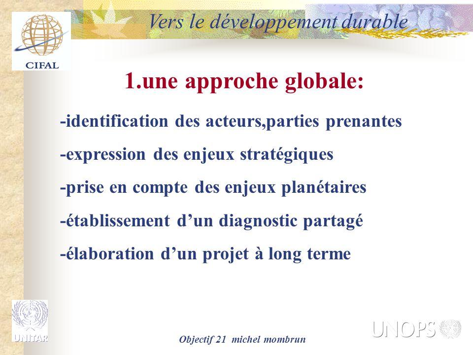 Objectif 21 michel mombrun Vers le développement durable 1.une approche globale: -identification des acteurs,parties prenantes -expression des enjeux