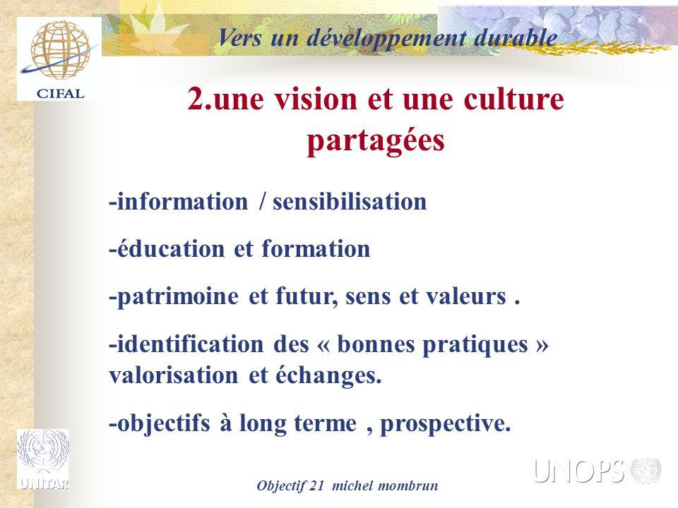 Objectif 21 michel mombrun Vers un développement durable 2.une vision et une culture partagées -information / sensibilisation -éducation et formation -patrimoine et futur, sens et valeurs.