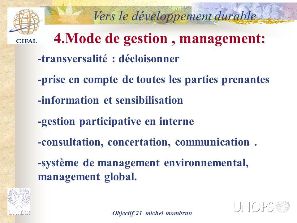 Objectif 21 michel mombrun Vers le développement durable 4.Mode de gestion, management: -transversalité : décloisonner -prise en compte de toutes les parties prenantes -information et sensibilisation -gestion participative en interne -consultation, concertation, communication.