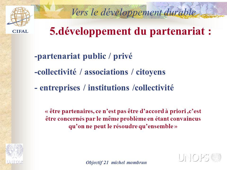 Objectif 21 michel mombrun Vers le développement durable 5.développement du partenariat : -partenariat public / privé -collectivité / associations / citoyens - entreprises / institutions /collectivité « être partenaires, ce n'est pas être d'accord à priori,c'est être concernés par le même problème en étant convaincus qu'on ne peut le résoudre qu'ensemble »
