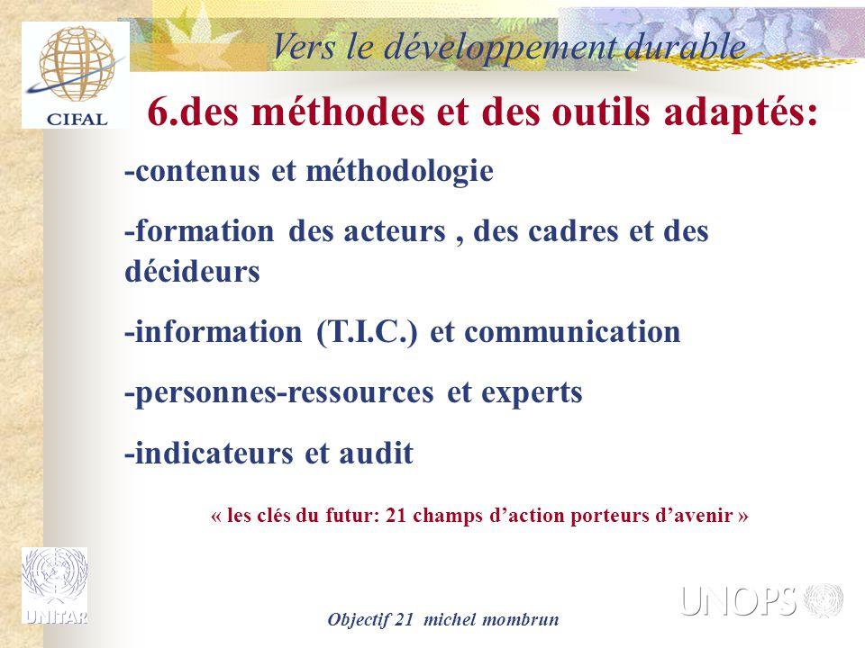 Objectif 21 michel mombrun Vers le développement durable 6.des méthodes et des outils adaptés: -contenus et méthodologie -formation des acteurs, des cadres et des décideurs -information (T.I.C.) et communication -personnes-ressources et experts -indicateurs et audit « les clés du futur: 21 champs d'action porteurs d'avenir »