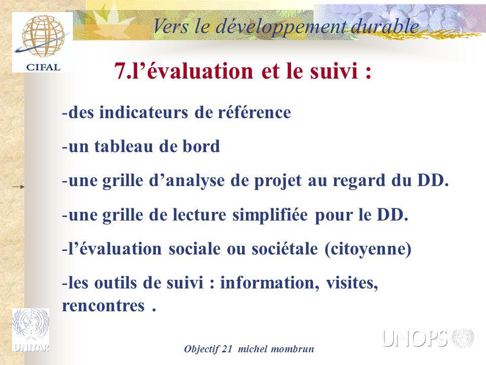 Objectif 21 michel mombrun Vers le développement durable 7.l'évaluation et le suivi : -des indicateurs de référence -un tableau de bord -une grille d'analyse de projet au regard du DD.