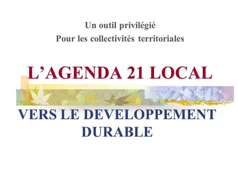 VERS LE DEVELOPPEMENT DURABLE Un outil privilégié Pour les collectivités territoriales L'AGENDA 21 LOCAL