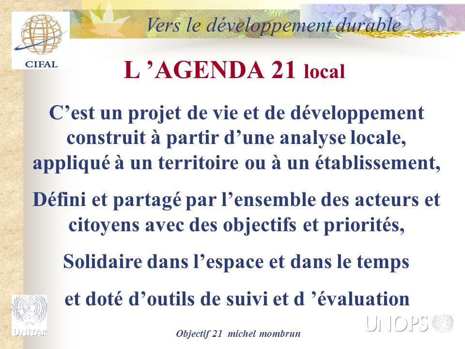 Objectif 21 michel mombrun L 'AGENDA 21 local C'est un projet de vie et de développement construit à partir d'une analyse locale, appliqué à un territoire ou à un établissement, Défini et partagé par l'ensemble des acteurs et citoyens avec des objectifs et priorités, Solidaire dans l'espace et dans le temps et doté d'outils de suivi et d 'évaluation Vers le développement durable