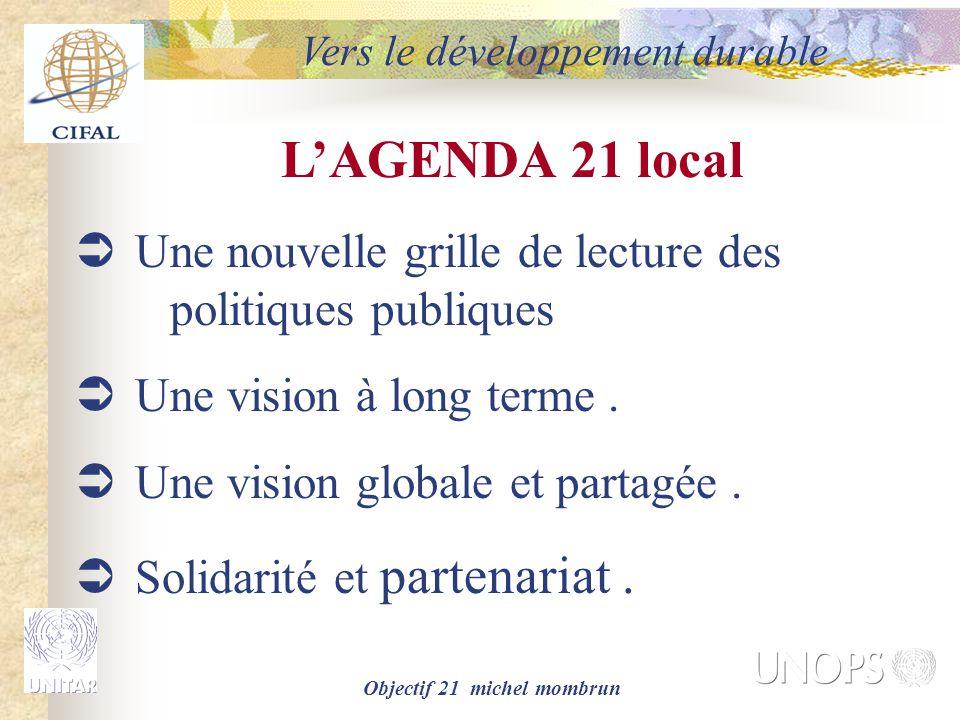 Objectif 21 michel mombrun L'AGENDA 21 local  Une nouvelle grille de lecture des politiques publiques  Une vision à long terme.  Une vision globale