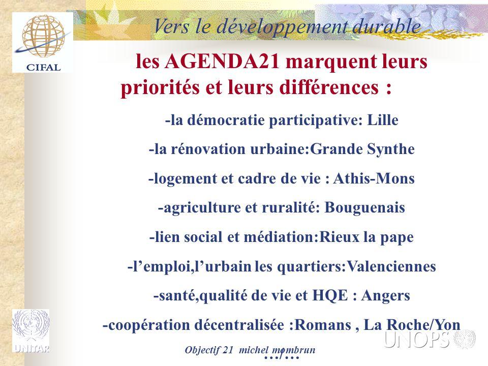 Objectif 21 michel mombrun les AGENDA21 marquent leurs priorités et leurs différences : -la démocratie participative: Lille -la rénovation urbaine:Grande Synthe -logement et cadre de vie : Athis-Mons -agriculture et ruralité: Bouguenais -lien social et médiation:Rieux la pape -l'emploi,l'urbain les quartiers:Valenciennes -santé,qualité de vie et HQE : Angers -coopération décentralisée :Romans, La Roche/Yon …/… Vers le développement durable