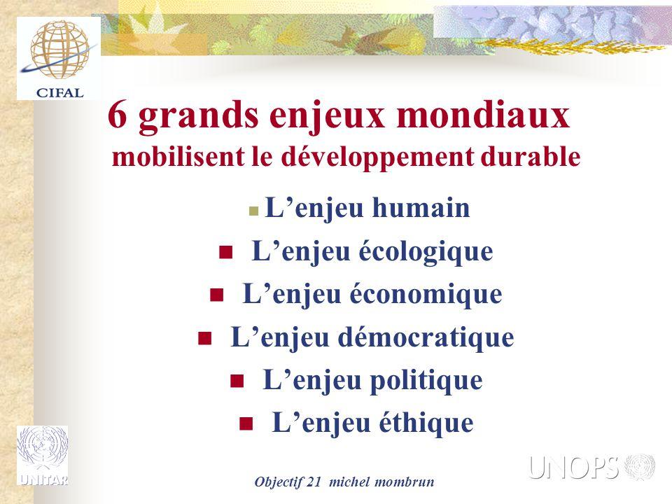 Objectif 21 michel mombrun 6 grands enjeux mondiaux mobilisent le développement durable L'enjeu humain L'enjeu écologique L'enjeu économique L'enjeu d