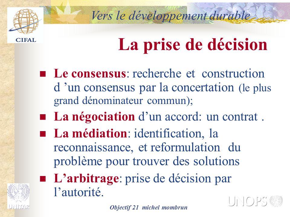 Objectif 21 michel mombrun La prise de décision Le consensus: recherche et construction d 'un consensus par la concertation (le plus grand dénominateur commun); La négociation d'un accord: un contrat.