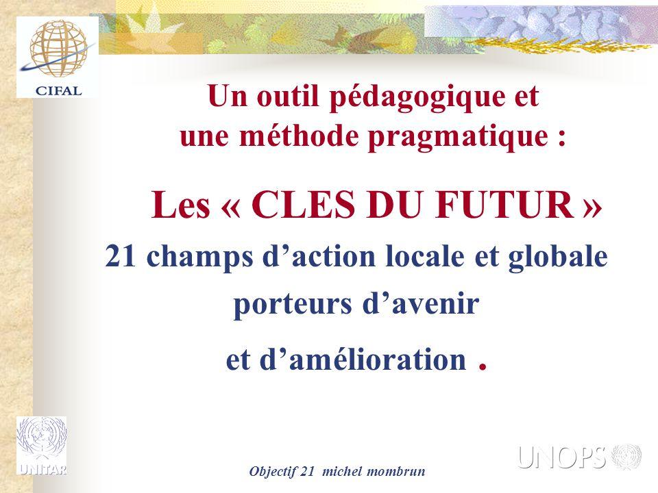Objectif 21 michel mombrun Un outil pédagogique et une méthode pragmatique : Les « CLES DU FUTUR » 21 champs d'action locale et globale porteurs d'avenir et d'amélioration.