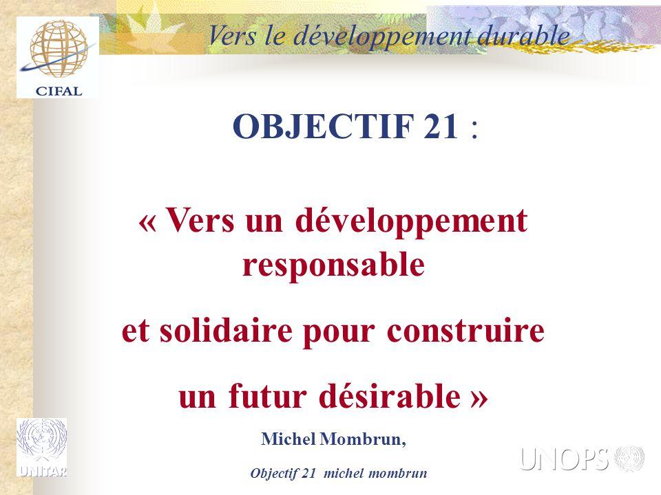 Objectif 21 michel mombrun OBJECTIF 21 : « Vers un développement responsable et solidaire pour construire un futur désirable » Michel Mombrun, Vers le développement durable