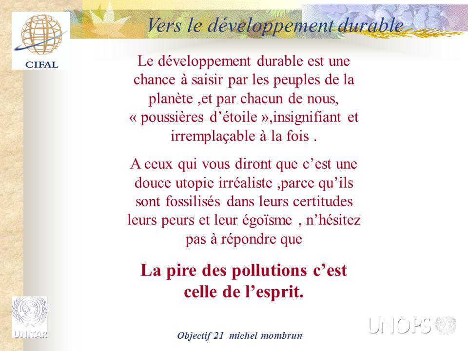 Objectif 21 michel mombrun Le développement durable est une chance à saisir par les peuples de la planète,et par chacun de nous, « poussières d'étoile »,insignifiant et irremplaçable à la fois.