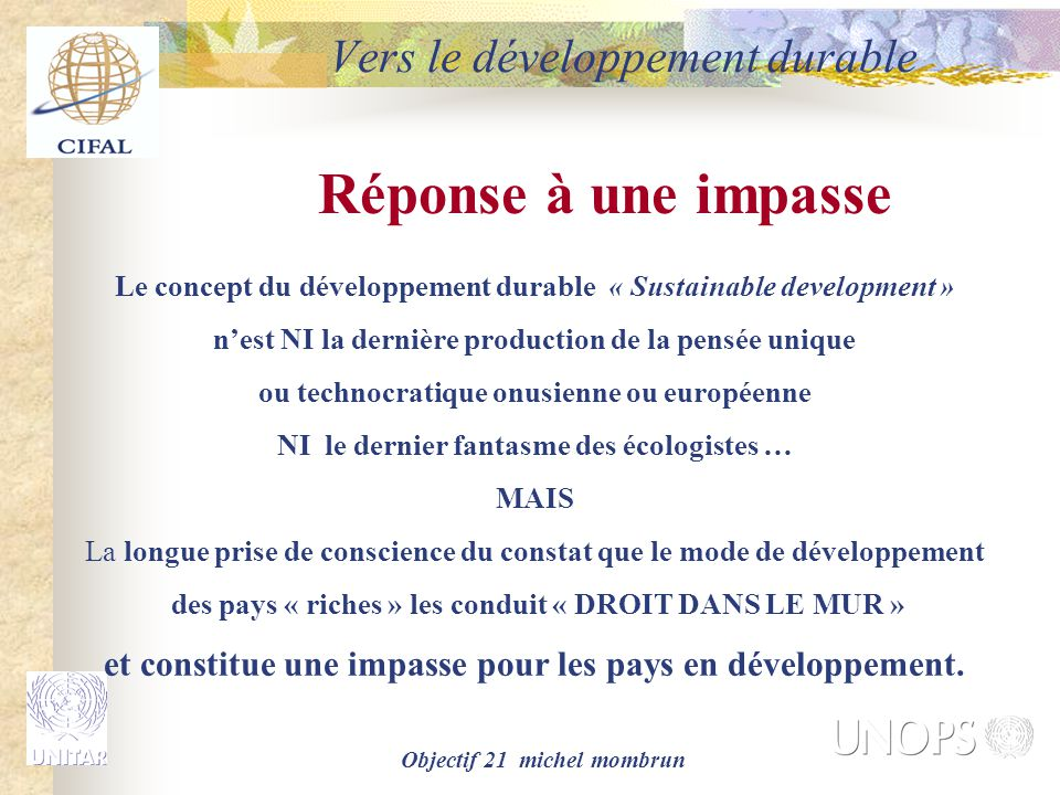 Objectif 21 michel mombrun La résolution de Rio « Mais nous pouvons changer de direction si nous œuvrons tous ensemble, dans le cadre d'un partenariat mondial, pour le développement durable » Introduction ACTION 21, RIO 1992 Vers le développement durable