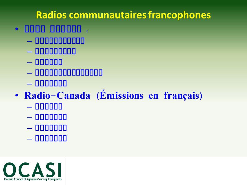 Radios communautaires francophones Cinq radios : –Kapsukasing –Cornawall –Hearst –Penetanguishene –Toronto Radio - Canada ( Émissions en français ) –Ottawa –Windsor –Sudbury –Toronto