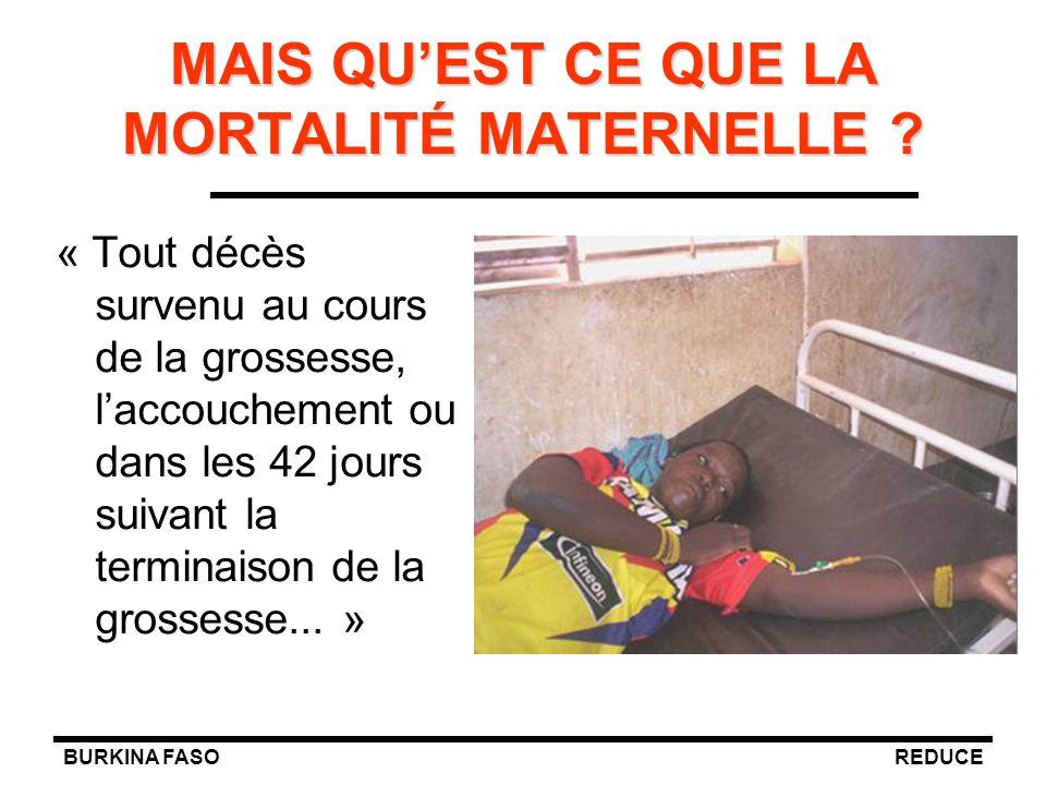 BURKINA FASOREDUCE MAIS QU'EST CE QUE LA MORTALITÉ MATERNELLE ? « Tout décès survenu au cours de la grossesse, l'accouchement ou dans les 42 jours sui