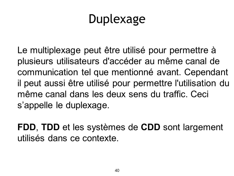 40 Duplexage Le multiplexage peut être utilisé pour permettre à plusieurs utilisateurs d accéder au même canal de communication tel que mentionné avant.