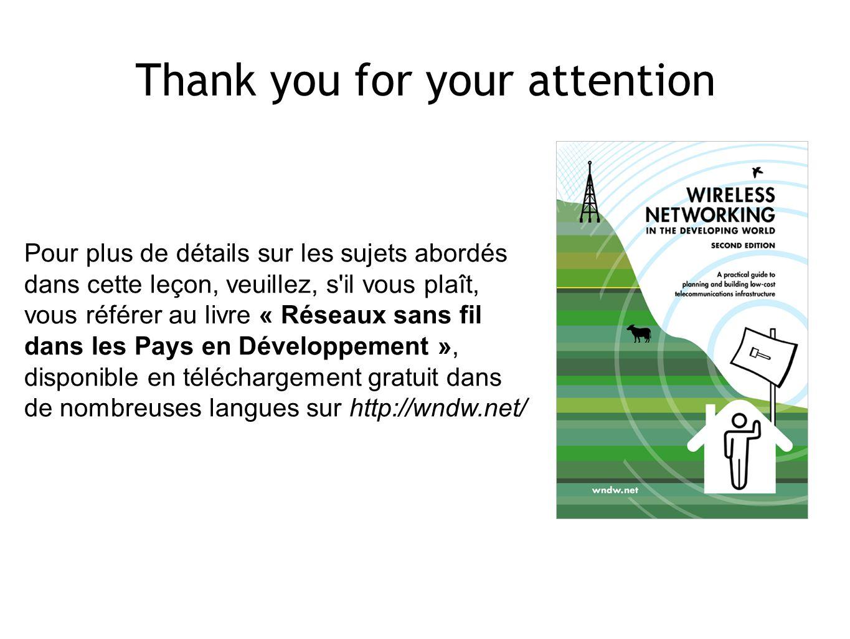 Thank you for your attention Pour plus de détails sur les sujets abordés dans cette leçon, veuillez, s il vous plaît, vous référer au livre « Réseaux sans fil dans les Pays en Développement », disponible en téléchargement gratuit dans de nombreuses langues sur http://wndw.net/