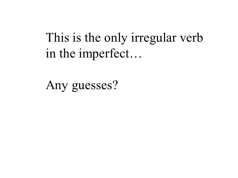 This is the only irregular verb in the imperfect… Any guesses?