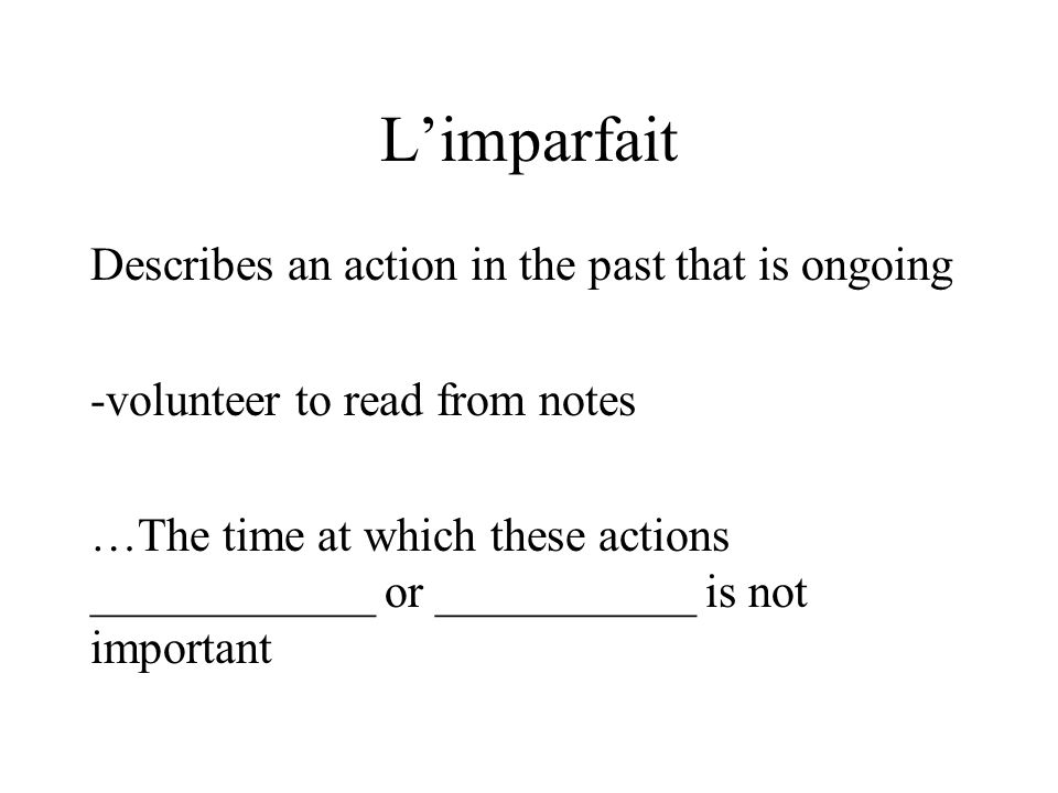 L'imparfait Describes an action in the past that is ongoing -volunteer to read from notes …The time at which these actions ____________ or ___________