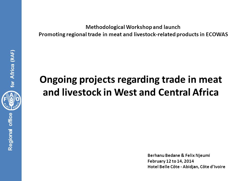 Regional office for Africa (RAF) Ongoing projects regarding trade in meat and livestock in West and Central Africa Methodological Workshop and launch Promoting regional trade in meat and livestock-related products in ECOWAS Berhanu Bedane & Felix Njeumi February 12 to 14, 2014 Hotel Belle Côte - Abidjan, Côte d'Ivoire