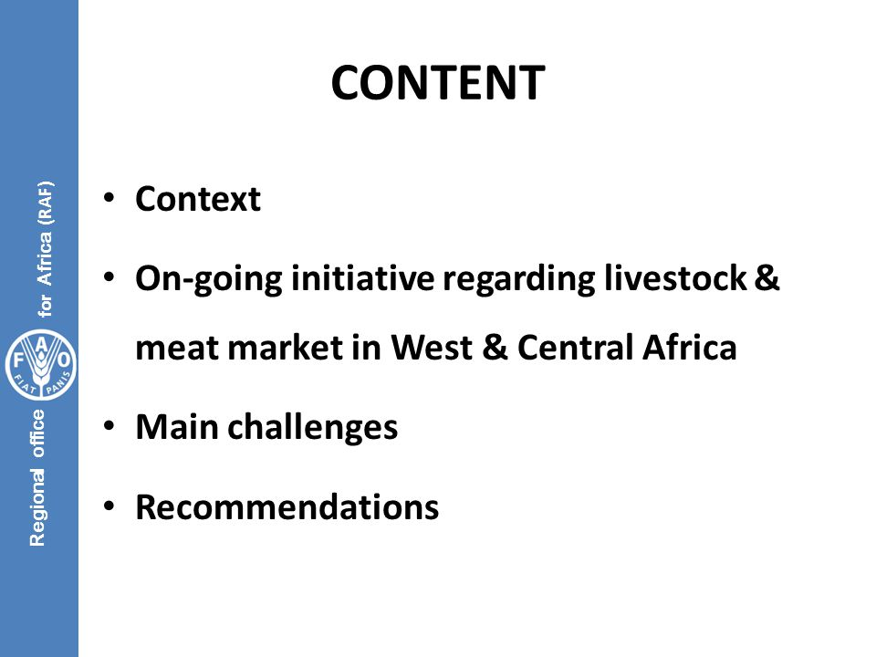 Regional office for Africa (RAF) RECOMMENDATIONS - GENERAL Sensitization of decision makers with tangible evidence on livestock Better involvement of livestock authorities in national planning & policy development Lobby to secure 3% of national budget Incentives for local livestock industry Synergy of actors in the livestock sector (Alone, you go faster.