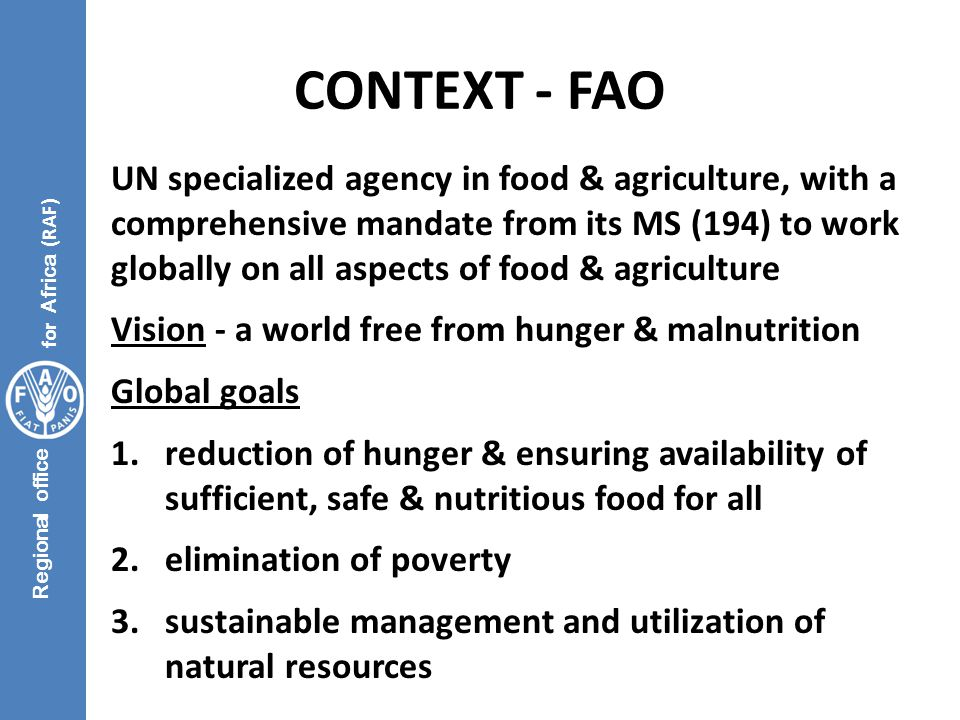 Regional office for Africa (RAF) CONTEXT - FAO UN specialized agency in food & agriculture, with a comprehensive mandate from its MS (194) to work globally on all aspects of food & agriculture Vision - a world free from hunger & malnutrition Global goals 1.reduction of hunger & ensuring availability of sufficient, safe & nutritious food for all 2.elimination of poverty 3.sustainable management and utilization of natural resources