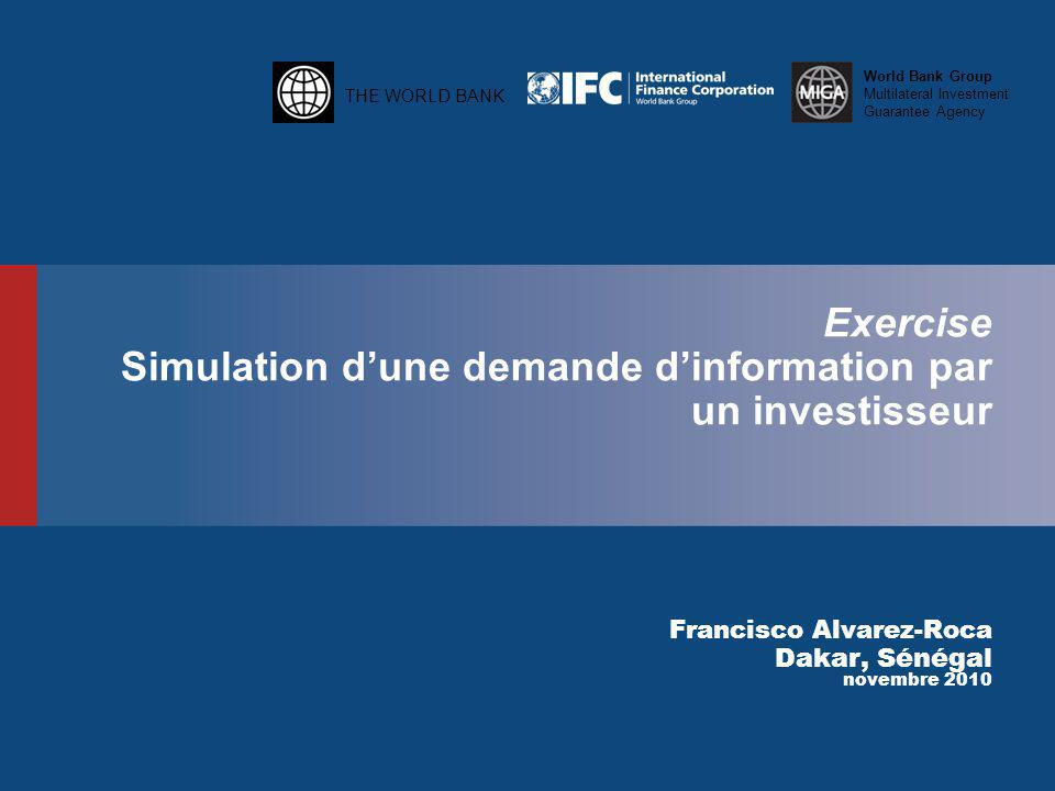THE WORLD BANK World Bank Group Multilateral Investment Guarantee Agency THE WORLD BANK World Bank Group Multilateral Investment Guarantee Agency Exercise Simulation d'une demande d'information par un investisseur Francisco Alvarez-Roca Dakar, Sénégal novembre 2010