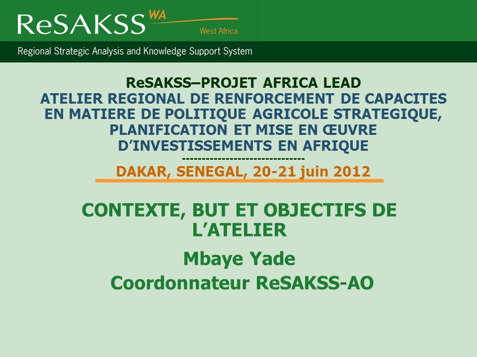 ReSAKSS–PROJET AFRICA LEAD ATELIER REGIONAL DE RENFORCEMENT DE CAPACITES EN MATIERE DE POLITIQUE AGRICOLE STRATEGIQUE, PLANIFICATION ET MISE EN ŒUVRE D'INVESTISSEMENTS EN AFRIQUE ------------------------------- DAKAR, SENEGAL, 20-21 juin 2012 CONTEXTE, BUT ET OBJECTIFS DE L'ATELIER Mbaye Yade Coordonnateur ReSAKSS-AO