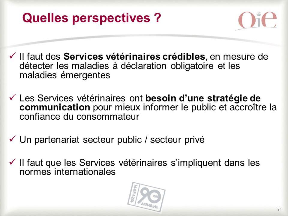 24 Quelles perspectives ? Il faut des Services vétérinaires crédibles, en mesure de détecter les maladies à déclaration obligatoire et les maladies ém