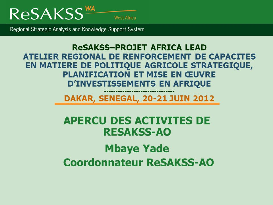 ReSAKSS–PROJET AFRICA LEAD ATELIER REGIONAL DE RENFORCEMENT DE CAPACITES EN MATIERE DE POLITIQUE AGRICOLE STRATEGIQUE, PLANIFICATION ET MISE EN ŒUVRE D'INVESTISSEMENTS EN AFRIQUE ------------------------------- DAKAR, SENEGAL, 20-21 JUIN 2012 APERCU DES ACTIVITES DE RESAKSS-AO Mbaye Yade Coordonnateur ReSAKSS-AO