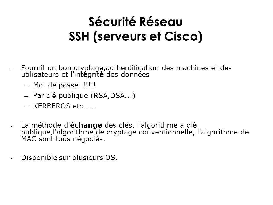 Sécurité Réseau SSH (serveurs et Cisco) Fournit un bon cryptage,authentification des machines et des utilisateurs et l'intégrité des données – Mot de