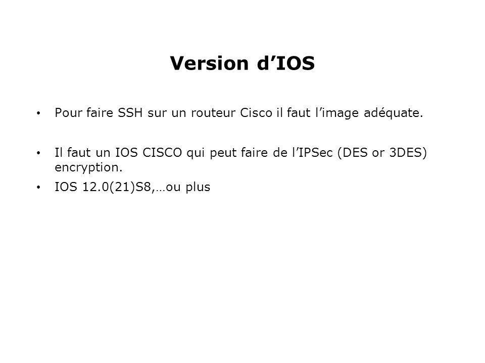 Version d'IOS Pour faire SSH sur un routeur Cisco il faut l'image adéquate. Il faut un IOS CISCO qui peut faire de l'IPSec (DES or 3DES) encryption. I
