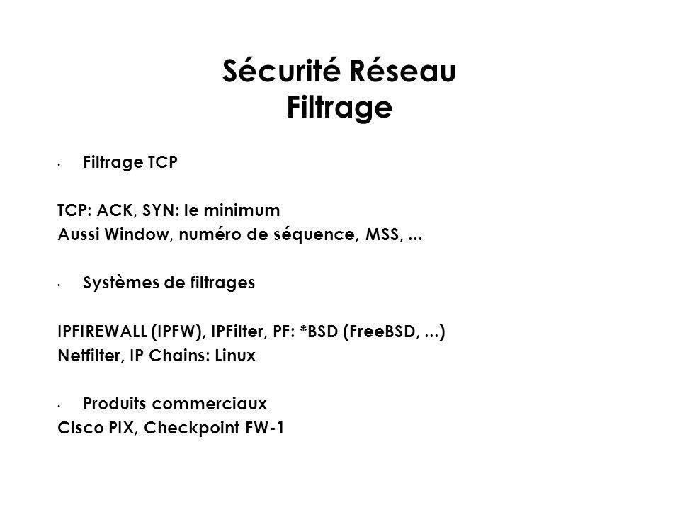 Sécurité Réseau Filtrage Filtrage TCP TCP: ACK, SYN: le minimum Aussi Window, numéro de séquence, MSS,... Systèmes de filtrages IPFIREWALL (IPFW), IPF