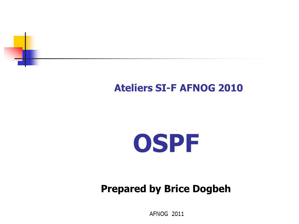AFNOG 2011 Résumé Les IGPs: RIP obsolète, IS-IS pour les ISP, OSPF plus utilisé par les entreprises Table de transmission ≠ table routage Le protocole Hello: maintient la base de donnée OSPF Topologie OSPF est hiérachisée basées sur des aires : Backbone et aires secondaires Authentification de route obligatoire Exécution d'SPF : Consomatrice en CPU