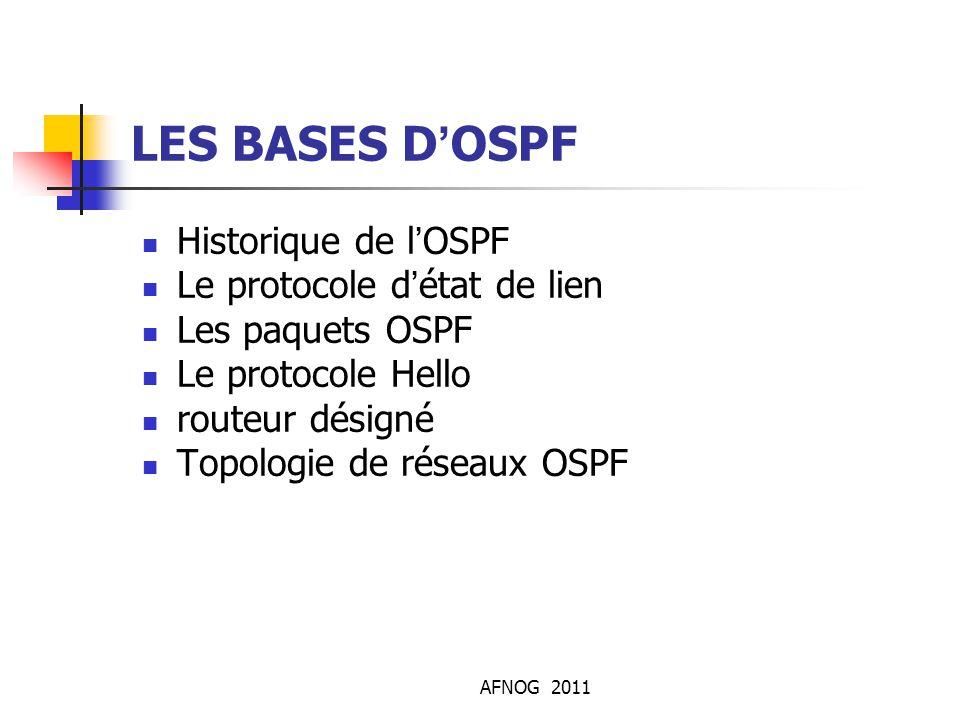 AFNOG 2011 LES BASES D'OSPF Historique de l'OSPF Le protocole d'état de lien Les paquets OSPF Le protocole Hello routeur désigné Topologie de réseaux