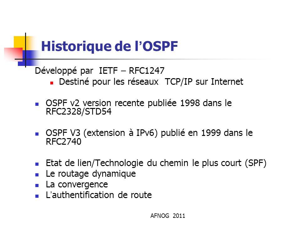 AFNOG 2011 Historique de l'OSPF Développé par IETF – RFC1247 Destiné pour les réseaux TCP/IP sur Internet OSPF v2 version recente publiée 1998 dans le