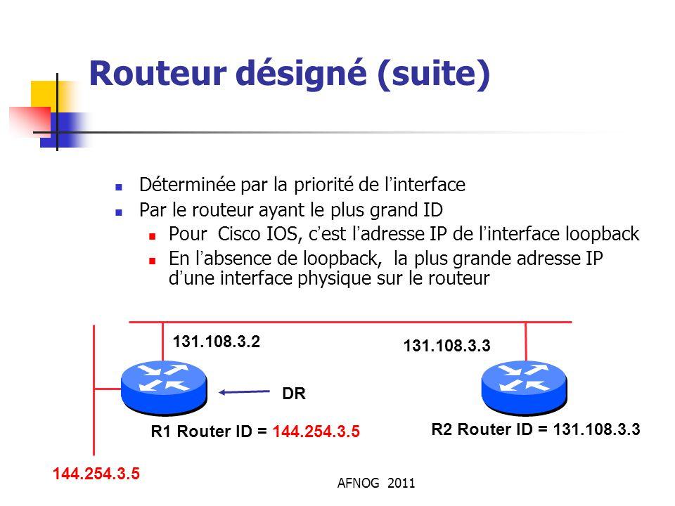 AFNOG 2011 Routeur désigné (suite) Déterminée par la priorité de l'interface Par le routeur ayant le plus grand ID Pour Cisco IOS, c'est l'adresse IP