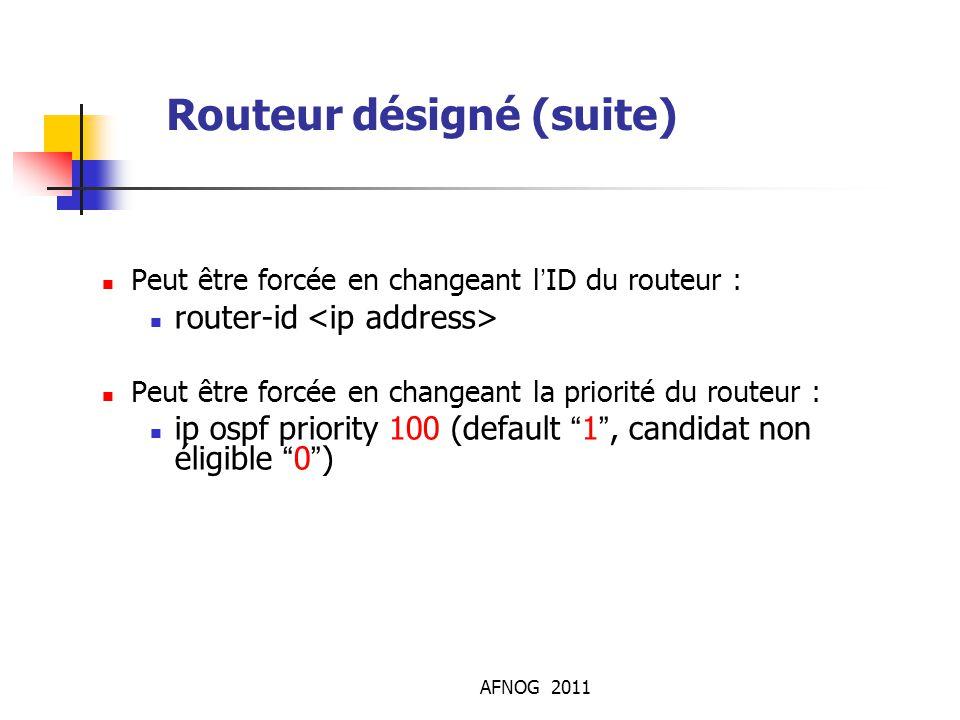 AFNOG 2011 Routeur désigné (suite) Peut être forcée en changeant l'ID du routeur : router-id Peut être forcée en changeant la priorité du routeur : i