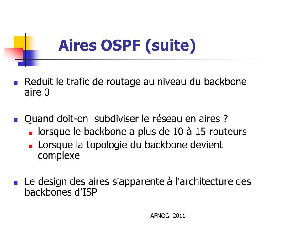 AFNOG 2011 Aires OSPF (suite) Reduit le trafic de routage au niveau du backbone aire 0 Quand doit-on subdiviser le réseau en aires ? lorsque le backb