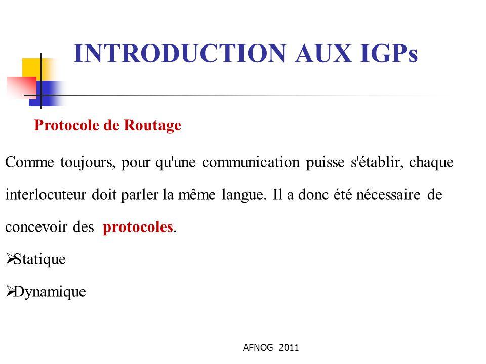 AFNOG 2011 INTRODUCTION AUX IGPs Protocole de Routage Comme toujours, pour qu'une communication puisse s'établir, chaque interlocuteur doit parler la