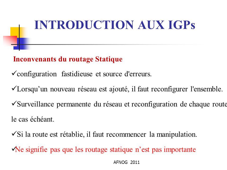 AFNOG 2011 INTRODUCTION AUX IGPs Inconvenants du routage Statique configuration fastidieuse et source d'erreurs. Lorsqu'un nouveau réseau est ajouté,
