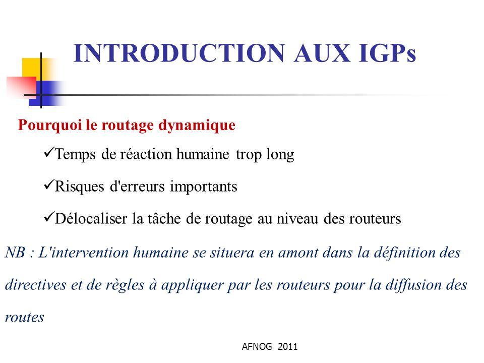 AFNOG 2011 INTRODUCTION AUX IGPs Avantages des Protocoles de routage Dynamique  Detection automatique et adaptation aux changements de topologie  Routage optimal  Evolutif  Robuste  Simple  Convergence rapide  Controle sur le choix des routes
