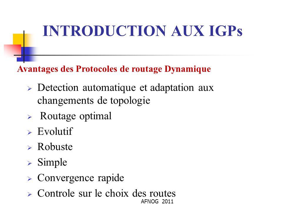 AFNOG 2011 INTRODUCTION AUX IGPs Avantages des Protocoles de routage Dynamique  Detection automatique et adaptation aux changements de topologie  Ro