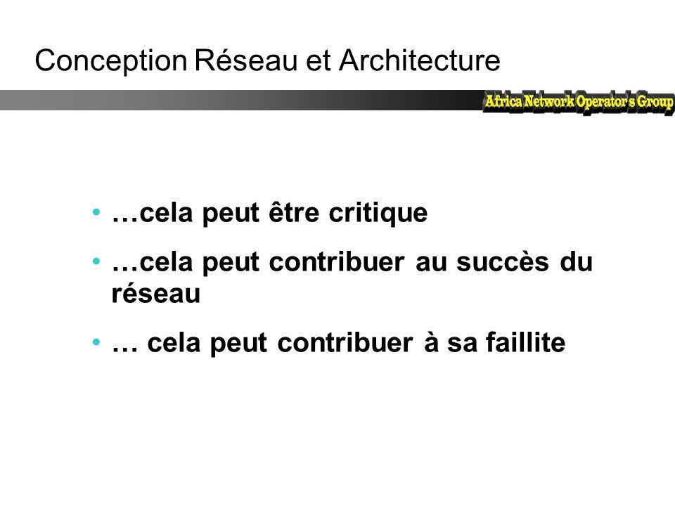 Conception Réseau et Architecture …cela peut être critique …cela peut contribuer au succès du réseau … cela peut contribuer à sa faillite
