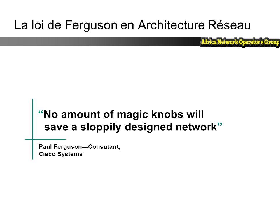"""""""No amount of magic knobs will save a sloppily designed network"""" Paul Ferguson—Consutant, Cisco Systems La loi de Ferguson en Architecture Réseau"""