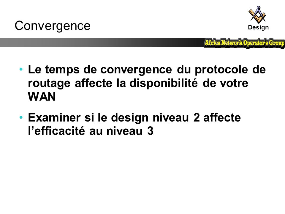 Convergence Le temps de convergence du protocole de routage affecte la disponibilité de votre WAN Examiner si le design niveau 2 affecte l'efficacité