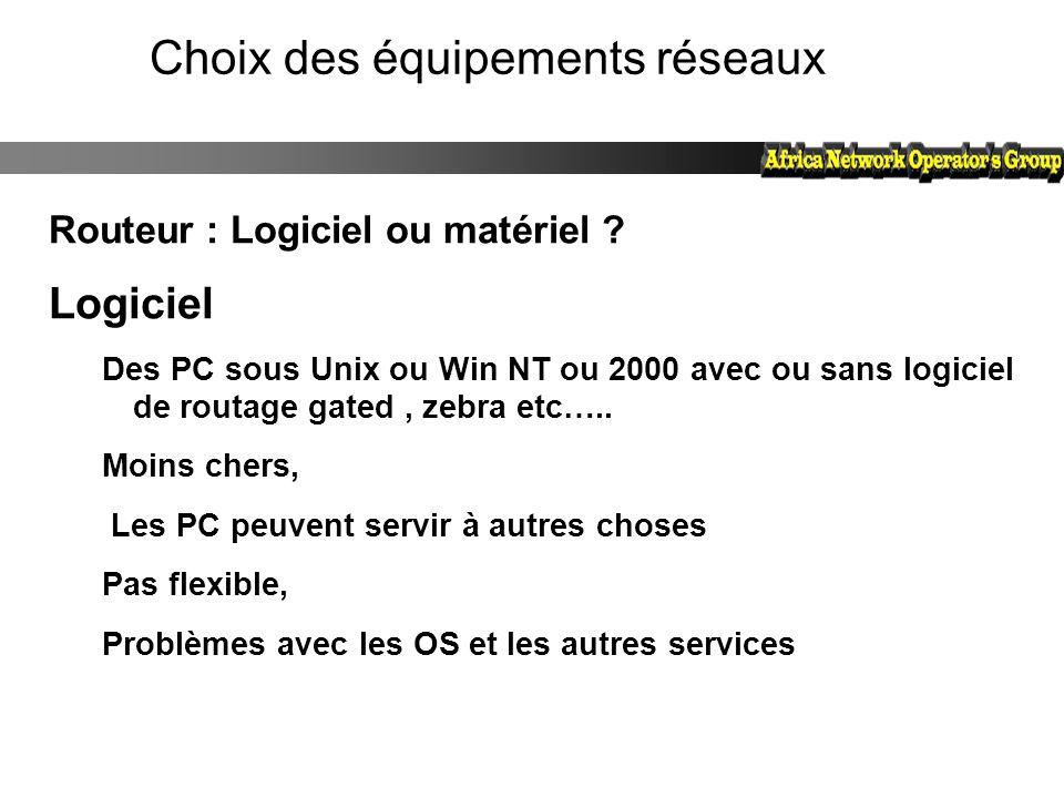 Choix des équipements réseaux Routeur : Logiciel ou matériel ? Logiciel Des PC sous Unix ou Win NT ou 2000 avec ou sans logiciel de routage gated, zeb