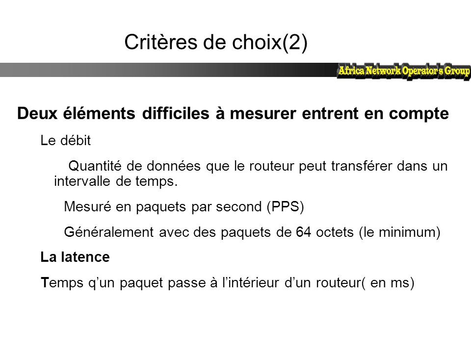Critères de choix(2) Deux éléments difficiles à mesurer entrent en compte Le débit Quantité de données que le routeur peut transférer dans un interval