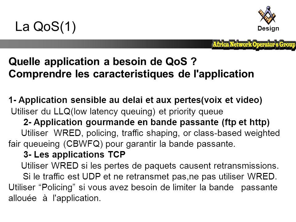 La QoS(1) Design Quelle application a besoin de QoS ? Comprendre les caracteristiques de l'application 1- Application sensible au delai et aux pertes(
