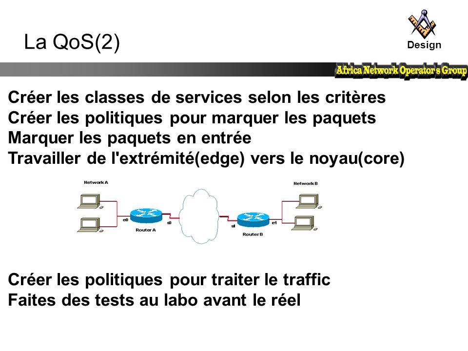 La QoS(2) Design Créer les classes de services selon les critères Créer les politiques pour marquer les paquets Marquer les paquets en entrée Travaill